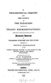 A philosophical inquiry into the source of the pleasures derived from tragic representations. Preceded by a critical examination of the various theories adopted on the subject by the English, Frech, and German philosophers