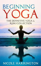 Beginning Yoga: The Definitive Yoga and Reiki Collection