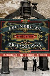 Engineering Philadelphia: The Sellers Family and the Industrial Metropolis