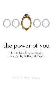 The Power of You: How to Live Your Authentic, Exciting, Joy-Filled Life Now!
