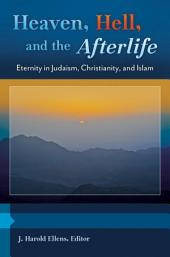 Heaven, Hell, and the Afterlife: Eternity in Judaism, Christianity, and Islam [3 volumes]: Eternity in Judaism, Christianity, and Islam
