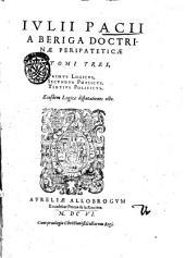 Iulii Pacii a Beriga Doctrinæ peripateticæ tomi tres, primus logicus, secundus physicus, tertius politicus. Eiusdem logicæ disputationes octo