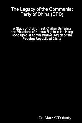 The Legacy of the Communist Party of China  CPC     A Study of Civil Unrest  Civilian Suffering and Violations of Human Rights in the Hong Kong Special Administrative Region of the People s Republic of China PDF
