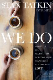 We Do: Saying Yes to a Relationship of Depth, True Connection, and Enduring Love