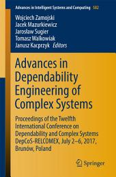 Advances in Dependability Engineering of Complex Systems: Proceedings of the Twelfth International Conference on Dependability and Complex Systems DepCoS-RELCOMEX, July 2 - 6, 2017, Brunów, Poland