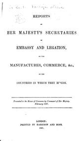 Reports by Her Majesty's Secretaries of Embassy and Legation on the Manufactures, Commerce, &c., of the Countries in which They Reside