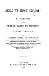 Shall We Teach Geology ?: A Discussion of the Proper Place of Geology in Modern Education