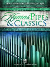 Hymns, Pipes & Classics: Hymns Blended with Masterworks for Organ