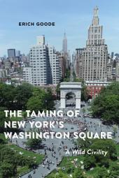 The Taming of New York's Washington Square: A Wild Civility