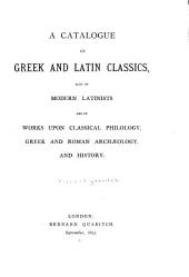 A Catalogue of Greek and Latin Classics Also of Modern Latinists, and of Works Upon Classical Philology, Greek and Roman Archaeology, and History