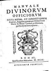 Manuale Diuinorum Officiorum iuxta ritum, et consuetudinem Fratrum, regulam primitiuam Ordinis beatæ Mariæ de Monte Carmeli profitentium, qui excalceati nuncupantur