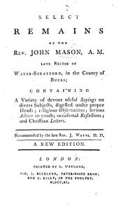 Select Remains of ... John Mason ... containing a variety of devout ... sayings, on divers subjects, ... Recommended by ... Isaac Watts ... With a preface, giving some account of the author. The second edition. By J. Mason, A.M.