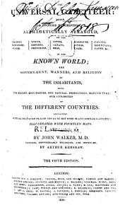 The Universal Gazetteer: Being a Concise Description, Alphabetically Arranged, of the Nations, Kingdoms, States, Towns ... &c. in the Known World : the Government, Manners, and Religion of the Inhabitants ... of the Different Countries