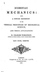 Rudimentary Mechanics; being a concise exposition of the general principles of mechanical science, and their applications