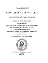 Correspondence of King James VI. of Scotland with Sir Robert Cecil and Others in England: During the Reign of Queen Elizabeth; with an Appendix Containing Papers Illustrative of Transactions Between King James and Robert Earl of Essex. Principally Pub. for the First Time from Manuscripts of the Most Hon. the Marquis of Salisbury, K.G., Preserved at Hatfield