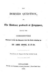 """The Borneo Question; Or, the Evidence Produced at Singapore, Before the Commissioners Charged with the Enquiry Into the Facts Relating to Sir James Brooke ... Compiled from the """"Singapore Free Press,"""" and Other Sources. [With a Map.]"""