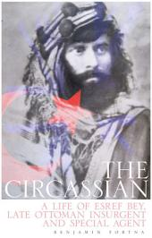 The Circassian: A Life of Esref Bey, Late Ottoman Insurgent and Special Agent