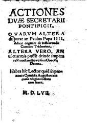 Actiones duae Secretarii pontificii: quarum altera disputat, an Paulus IV. debeat cogitare de instaurando concilio Tridentino