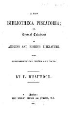 A new Bibliotheca Piscatoria; or, general catalogue of angling and fishing literature. With biographical notes and data. (Appendix. Specification of the various copies and editions of the Book of St. Albans.).