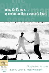 Being God's Man by Understanding a Woman's Heart: Real Life. Powerful Truth. For God's Men