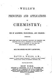 Wells's Principles and Applications of Chemistry: For the Use of Academies, High-schools, and Colleges : Introducing the Latest Results of Scientific Discovery and Research, and Arranged with Special Reference to the Practical Application of Chemistry to the Arts and Employments of Common Life