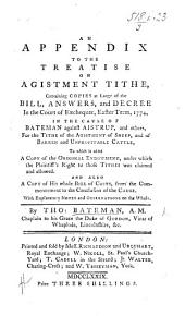 An Appendix to the Treatise on Agistment Tithe, containing copies at large of the bill, answers, and decree in the Court of Exchequer, Easter Term, 1774, in the cause of Bateman against Aistrup, and others, for the tithe of the agistment of sheep, and of barren and unprofitable cattle, to which is added a copy of the original endowment, under which the plaintiff's right to those tithes was claimed and allowed. And also a copy of his whole bill of costs ... With explanatory notes and observations on the whole