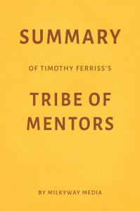 Summary of Timothy Ferriss   s Tribe of Mentors by Milkyway Media PDF