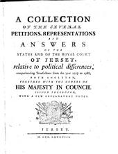 A Collection of the Several Petitions, Representations and Answers of the States and of the Royal Court of Jersey: Relative to Political Differences, Comprehending Transactions from the Year 1779 to 1788, Both Included, Together with the Orders of His Majesty in Council Issued Thereupon, with a Few Explanatory Notes