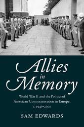 Allies in Memory: World War II and the Politics ofTransatlantic Commemoration, c.1941–2001