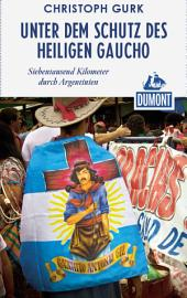 DuMont Reiseabenteuer Unter dem Schutz des heiligen Gaucho: Siebentausend Kilometer durch Argentinien