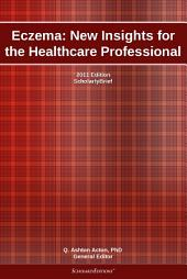 Eczema: New Insights for the Healthcare Professional: 2011 Edition: ScholarlyBrief