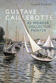 Gustave Caillebotte as Worker  Collector  Painter PDF