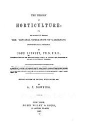 The Theory of Horticulture; Or, An Attempt to Explain the Principal Operations of Gardening Upon Physiological Principles