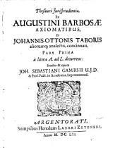 Thesaurus iurisprudentiae: ex Augustini Barbosae Axiomatibus et Jo. Ott. Taboris aliorumque analectis concinnatus, Volume 1