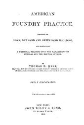 American Foundry Practice: Treating of Loam, Dry Sand and Green Sand Moulding, and Containing a Practical Treatise Upon the Management of Cupolas and the Melting of Iron, Part 1