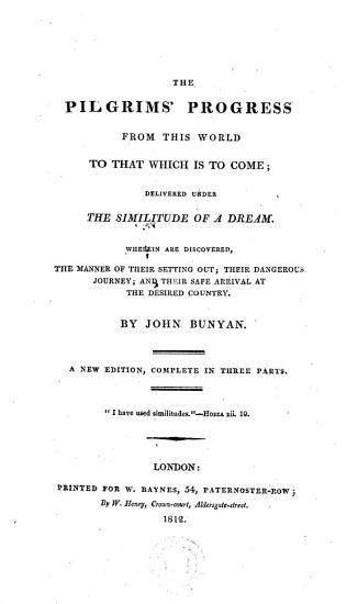 The Pilgrims  Progress from this World to that which is to Come  Delivered Under the Similitude of a Dream  Wherein are Discovered the Manner of Their Setting Out  Their Dangerous Journey  and Their Safe Arrival at the Desired Country  New Ed   Complete in Three Parts PDF
