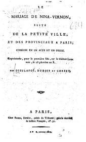 Le mariage de Nina-Vernon: Suite de la petite ville, et des provinciaux à Paris : Comédie en un acte et en prose