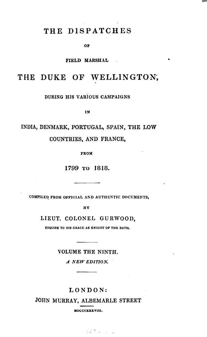 The Dispatches of Field Marshall the Duke of Wellington, K.G. During His Various Campaigns in India, Denmark, Portugal, Spain, the Low Countries, and France