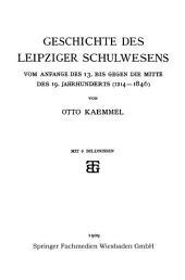 Geschichte des Leipziger Schulwesens: Vom Anfange des 13. bis Gegen die mitte des 19. Jahrhunderts (1214–1846)