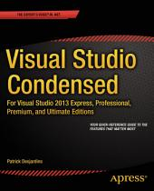 Visual Studio Condensed: For Visual Studio 2013 Express, Professional, Premium and Ultimate Editions