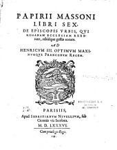 Papirii Massoni libri sex, De episcopis urbis, qui Romanam ecclesiam rexerunt, rebusque gestis eorum. Ad Henricum III optimum maximumque Francorum regem
