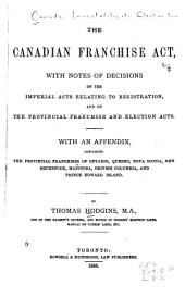 The Canadian Franchise Act: With Notes of Decisions on the Imperial Acts Relating to Registration, and on the Provincial Franchise and Election Acts. With an Appendix, Containing the Provincial Franchises of Ontario, Quebec, Nova Scotia, New Brunswick, Manitoba, British Columbia, and Prince Edward Island