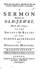 Doing God unto all Men, especially unto them who are of the houshold of faith, recommended: a sermon preached at the Old-Jewry, March 4th, 1740-1. to the Society for Relief of the Widows and Orphans of Disenting Ministers, etc