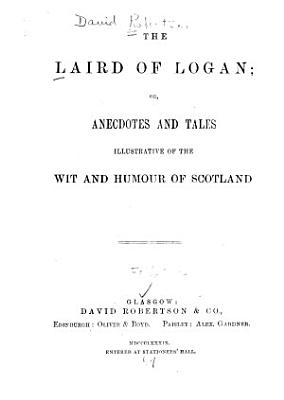 The Laird of Logan  Or  Anecdotes and Tales Illustrative of the Wit and Humour of Scotland PDF