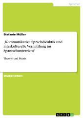 """""""Kommunikative Sprachdidaktik und interkulturelle Vermittlung im Spanischunterricht"""": Theorie und Praxis"""
