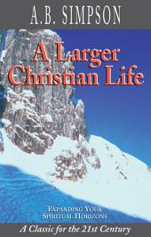 A Larger Christian Life: Expanding Your Spiritual Horizons