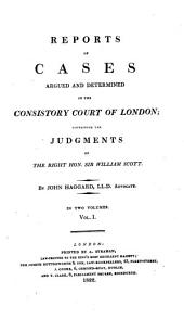 Reports of Cases Argued and Determined in the Consistory Court of London: Containing the Judgments of the Right Hon. Sir William Scott, 1788-1821. 1789-1810