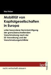 """Mobilit""""t von Kapitalgesellschaften in Europa: Unter besonderer Bercksichtigung der grenzberschreitenden Verschmelzung nach der SE-Verordnung und der Verschmelzungsrichtlinie"""