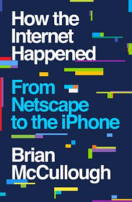 How the Internet Happened  From Netscape to the iPhone