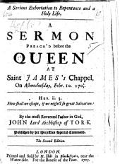 A Serious Exhortation to repentance and a holy life: a sermon on Heb. ii. 3 preach'd before the Queen at St. James's on Ashwednesday, Feb. 10, 170 2/3